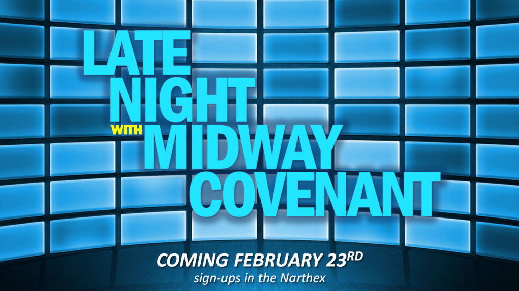 "IT'S TIME! Mark your calendars for our annual night of fun, frivolity and togetherness at the ""LATE NIGHT WITH MIDWAY COVENANT TALENT SHOW!"" Saturday Night, February 23rd. Sign-ups are available in the narthex. Questions? Call Sara Wolf."