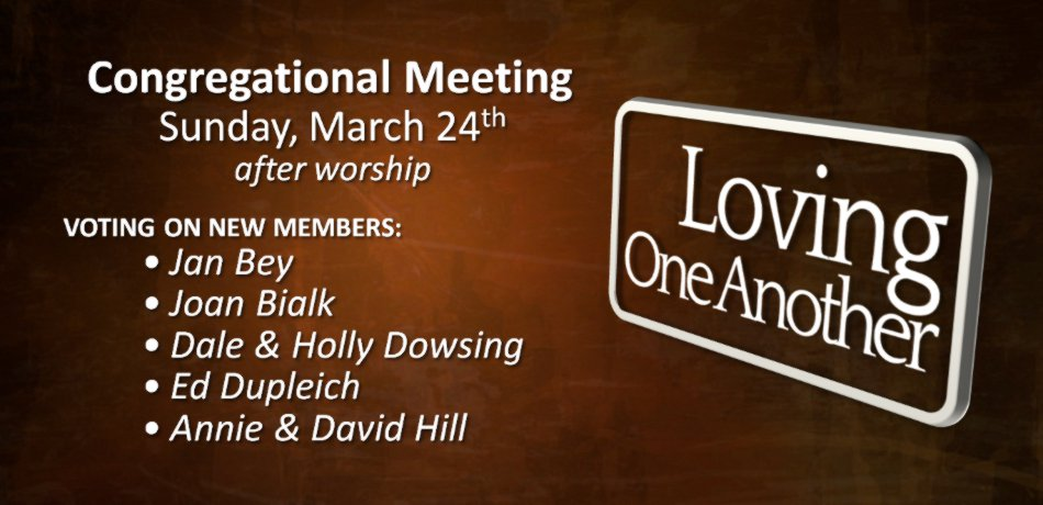 There will be a meeting, right after the church service, next Sunday, March 24 to vote on new member applicants: Larry and Mary Barnes, Jan Bey, Joan Bialk, Dale and Holly Dowsing, Ed Dupleich, Annie and David Hill.