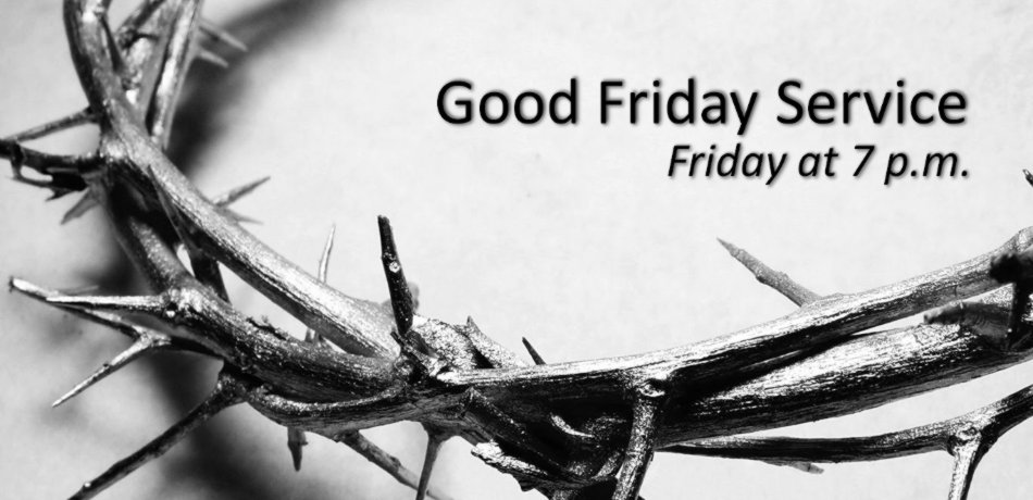 Next Friday night, March 29 at 7p.m. will be a Good Friday Service in the Sanctuary.