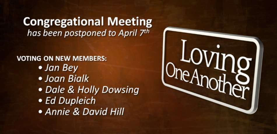 The meeting, right after the church service, to vote on new member applicants: Larry and Mary Barnes, Jan Bey, Joan Bialk, Dale and Holly Dowsing, Ed Dupleich, Annie and David Hill, has been moved and will be held April 7.