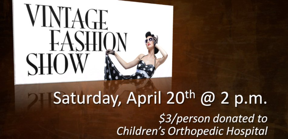 Midway is having a vintage fashion show on Saturday, April 20 at 2:00.  Information and details are available in the narthex.  Contact Marlys Dupleich or Judy Nelson with any questions.