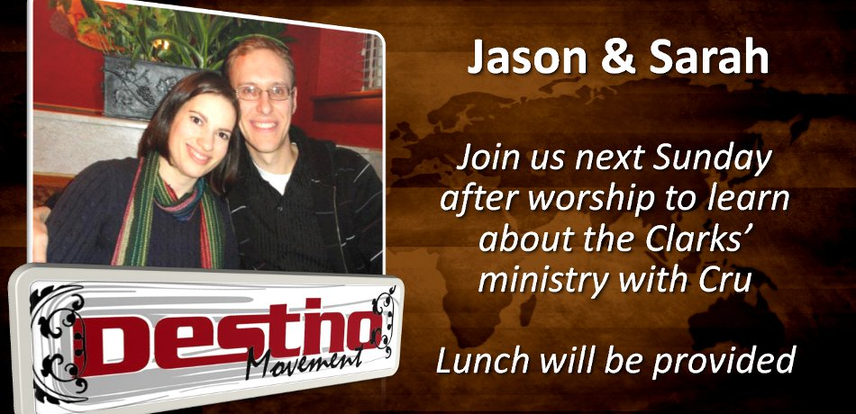 Jason & Sarah Clark will be sharing about their ministry with Cru after church next week, Sunday, April 14th in the Fellowship Hall. All are welcome to attend. Lunch will be provided. Come be encouraged by what God is doing and consider becoming ministry partners.