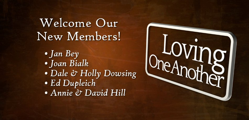 Right after the service we will have a time to greet our new members: Larry and Mary Barnes, Jan Bey, Joan Bialk, Dale and Holly Dowsing, Ed Dupleich, Annie and David Hill.