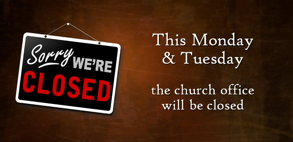 The church office will be closed this Monday and Tuesday, April 22 and 23.