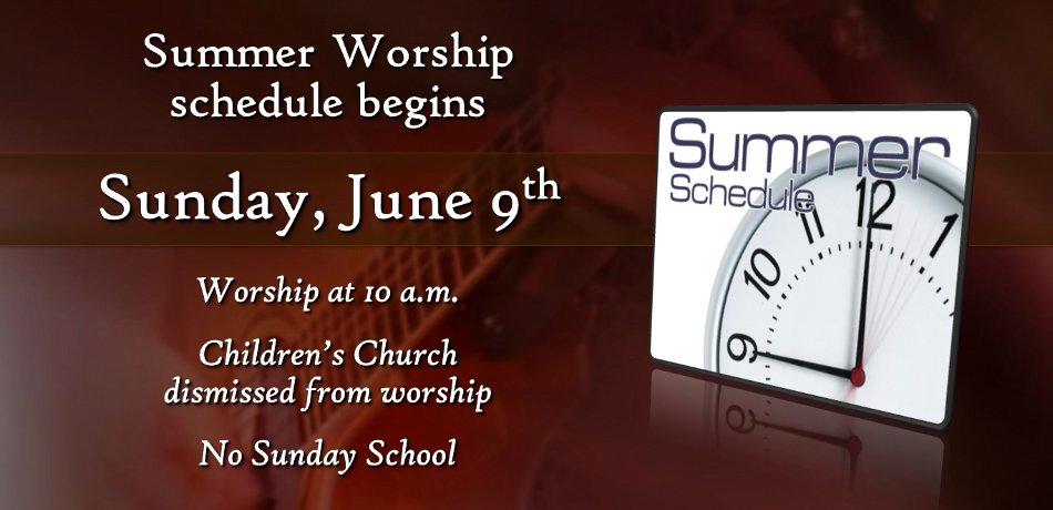 Starting on Sunday, June 9th, we will begin the Summer Worship Schedule. Our worship service will start at 10:00 a.m. We will still have Children's Church, but there will be no Christian Formation Classes during the summer.