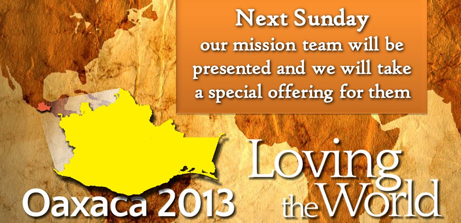 Oaxaca 2013 Mission Team Presentation and Offering - Next Sunday, June 2, our team will be presented, and a special offering will be taken.  Please pray and give as you can.  (Another offering will be taken June 9.) The money covers Pastor David's way, scholarships, plus a $100 administrative fee for the mission group in Oaxaca. It will also help cover a ministry contribution of approximately $2000, purchase materials, employ extra help if needed, etc. If any extra money is raised, we would like to help team members with travel insurance.  Beyond that, we will decide together as a team how to disperse extra funds, whether making an additional donation to the ministry in Oaxaca, putting it back into our Mission Team account, etc. Note: as part of adopting the missional budget, the special offering will be the only appeal.  There will be no other fund-raisers, such as bake sales, etc.