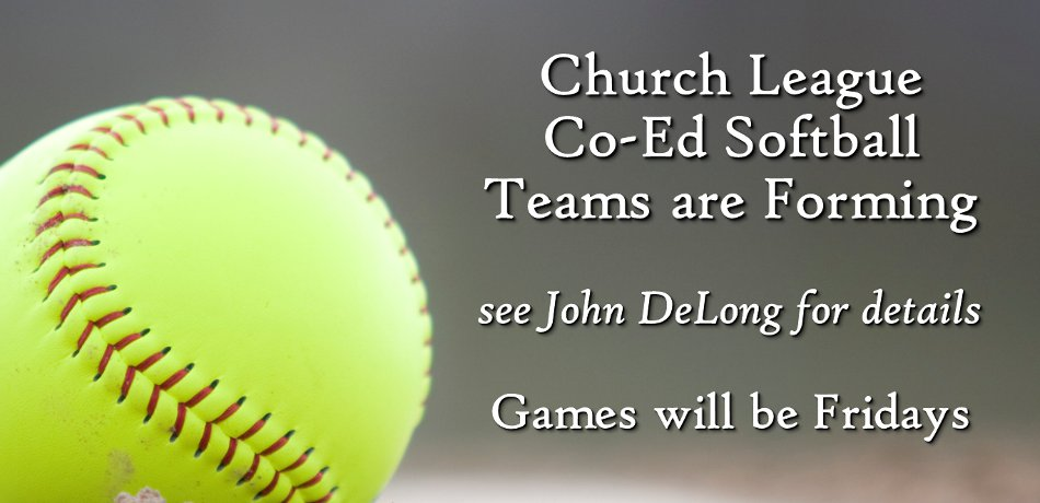 Co-ed Softball - Anyone interested in playing on the co-ed church slow pitch team contact John DeLong. Games are tentatively scheduled for Friday nights at Underwood field in Des Moines.