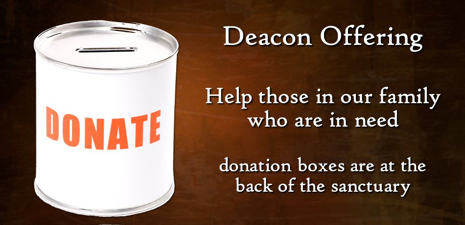 Deacon's Fund - Offering plates are at the back of the sanctuary to help those in our congregation in need.