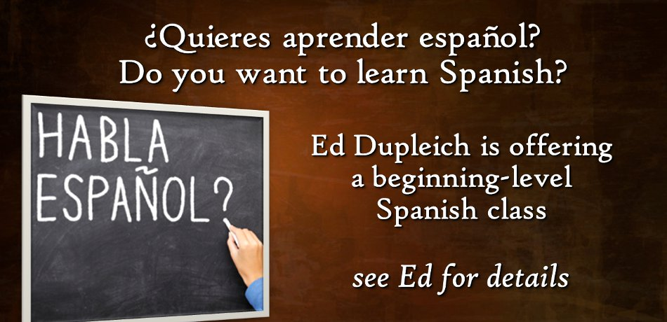 ¿Quieres aprender español?  Do you want to learn Spanish?  -  Come join a free beginning-level Spanish class, with the emphasis on conversation.  Learn in a friendly and informal setting with instructor Ed Dupleich.