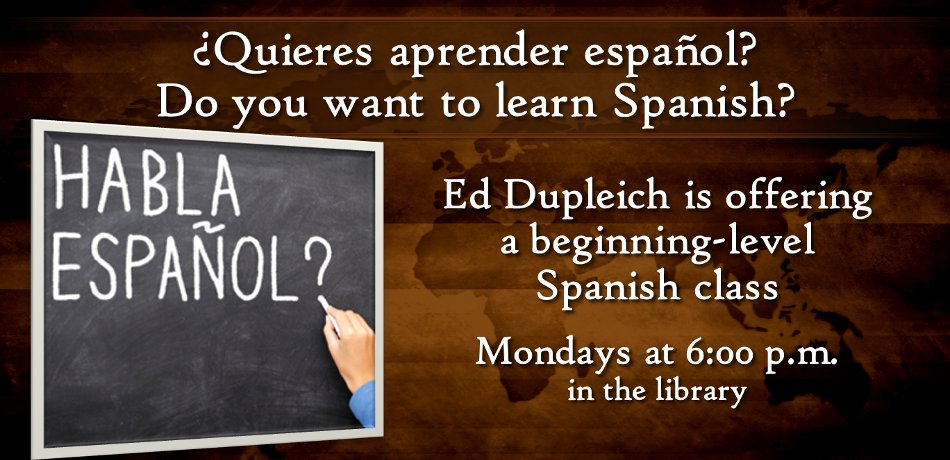 There is still room in the Beginning Spanish Class at 6pm on Mondays in the church library. Call Ed Dupleisch for more information.