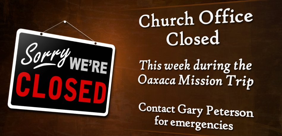 The office will be closed August 19th through the 23rd during the Oaxaca Missions Trip. Contact Gary Peterson during that time with any emergencies.