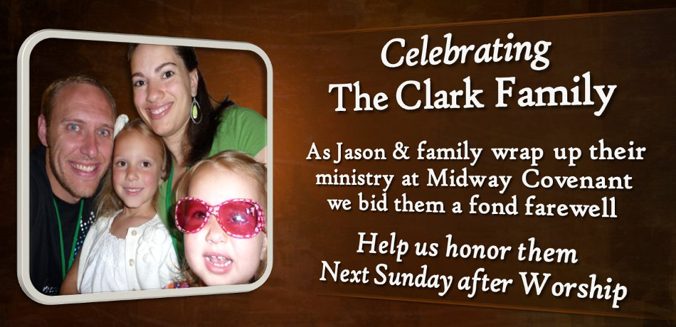Next Sunday, August 25, we will honor Jason & Sarah Clark and Family as they complete their ministry with us at Midway. Jason will share during worship, and then we will have a reception for them immediately following the service. There will be a basket for cards and expressions of thanks for them.